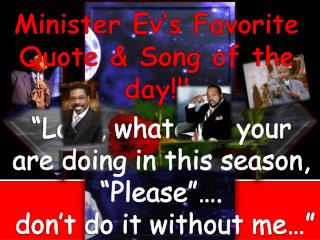 Minister  Ev's  Favorite Quote & Song of the day!!!