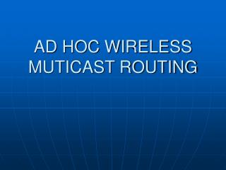 AD HOC WIRELESS MUTICAST ROUTING