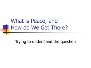 What is Peace, and  How do We Get There?