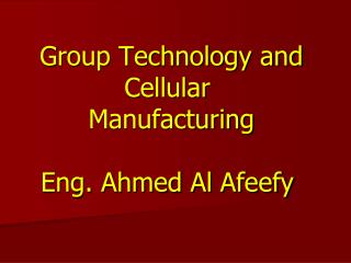 Group Technology and Cellular  Manufacturing Eng. Ahmed Al  Afeefy