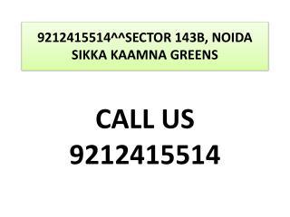 9212415514^^SECTOR 143B, NOIDA SIKKA KAAMNA GREENS