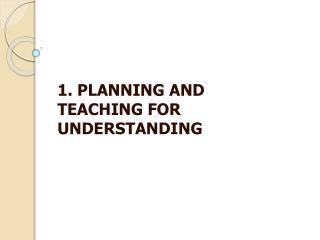 1. PLANNING AND TEACHING FOR UNDERSTANDING