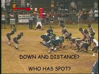 DOWN AND DISTANCE? WHO HAS SPOT?