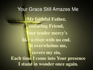 My faithful Father,  enduring Friend, Your tender mercy's