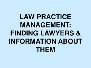 LAW PRACTICE MANAGEMENT: FINDING LAWYERS & INFORMATION ABOUT THEM