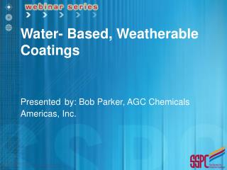 Water- Based, Weatherable Coatings Presented by: Bob Parker, AGC Chemicals Americas, Inc.