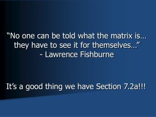 """No one can be told what the matrix is… they have to see it for themselves…"" - Lawrence  Fishburne"