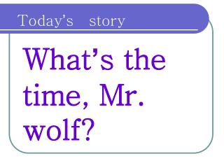 What ' s the time, Mr. wolf?