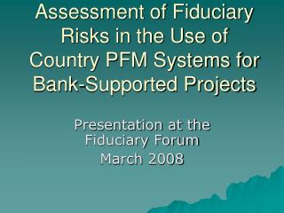 Assessment of Fiduciary Risks in the Use of Country PFM Systems for Bank-Supported Projects