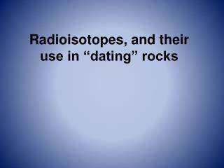 "Radioisotopes, and their use in ""dating"" rocks"