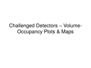 Challenged Detectors – Volume-Occupancy Plots & Maps