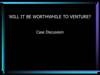 WILL IT BE WORTHWHILE TO VENTURE?