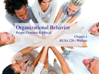 Organizational Behavior People Centered & Ethical Chapter 1 BUSA 220 - Wallace