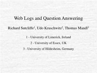 Web Logs and Question Answering Richard Sutcliffe 1 , Udo Kruschwitz 2 , Thomas Mandl 3
