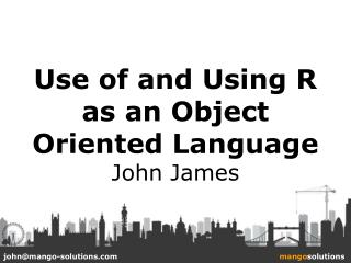 Use of and Using R as an Object Oriented Language  John James