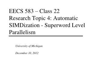 EECS 583 – Class 22 Research Topic 4: Automatic SIMDization - Superword Level Parallelism