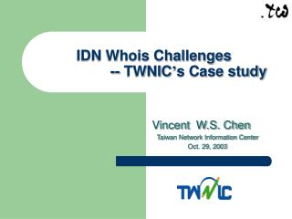 IDN Whois Challenges                  -- TWNIC ' s Case study