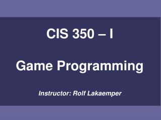 CIS 350 – I Game Programming Instructor: Rolf Lakaemper
