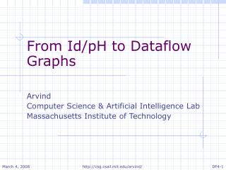 From Id/pH to Dataflow Graphs Arvind Computer Science & Artificial Intelligence Lab