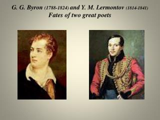 G. G. Byron  (1788-1824)  and Y. M. Lermontov  (1814-1841) Fates of two great poets