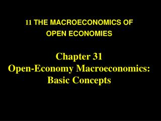 11  THE MACROECONOMICS OF  OPEN ECONOMIES Chapter 31 Open-Economy Macroeconomics:  Basic Concepts