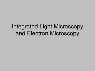 Integrated Light Microscopy and Electron Microscopy