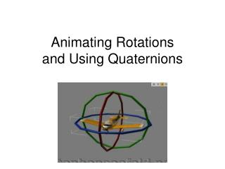 Animating Rotations  and Using Quaternions