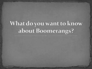 What do you want to know about boomerangs?