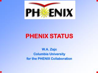 PHENIX STATUS W.A. Zajc Columbia University for the PHENIX Collaboration