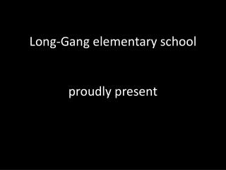 Long-Gang elementary school proudly present