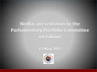 Nedlac presentation to the Parliamentary Portfolio Committee  on Labour 15 May 2013