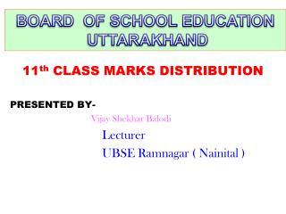 11 th CLASS MARKS DISTRIBUTION PRESENTED BY- Vijay Shekhar Balodi  Lecturer