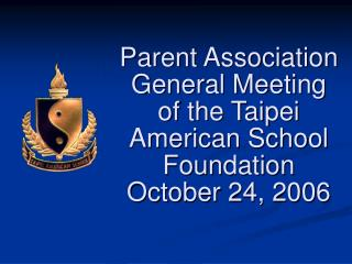 Parent Association General  Meeting of the Taipei American School Foundation October 24, 2006