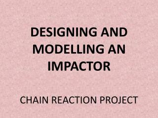 DESIGNING AND MODELLING AN IMPACTOR CHAIN REACTION PROJECT