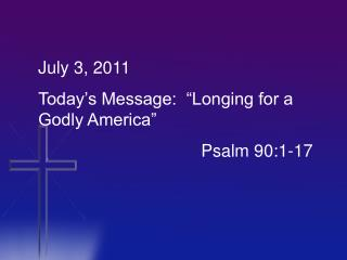 "July 3, 2011 Today's Message:  ""Longing for a Godly America"" 				     Psalm 90:1-17"