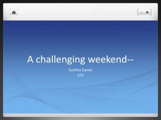 A challenging weekend--