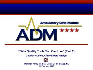 """Data Quality Tools You Can Use"" (Part 2) Charlene Colon, Clinical Data Analyst Womack Army Medical Center, Fort Bra"