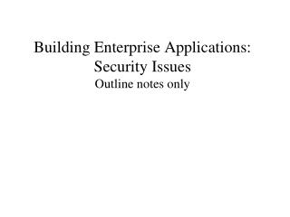 Building Enterprise Applications: Security Issues Outline notes only