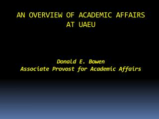 AN OVERVIEW OF ACADEMIC AFFAIRS AT UAEU  Donald E. Bowen Associate Provost for Academic Affairs