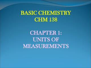 BASIC CHEMISTRY CHM 138 CHAPTER 1: UNITS OF MEASUREMENTS