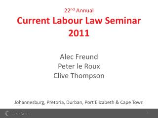 22 nd  Annual Current Labour Law Seminar 2011 Alec Freund Peter le Roux Clive Thompson Johannesburg, Pretoria, Durban, P