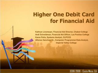 Higher One Debit Card for Financial Aid Kathryn Linzmeyer, Financial Aid Director, Chabot College Andi Schreibman, Finan
