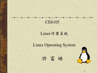 CE6105 Linux 作業系統 Linux Operating System 許 富 皓