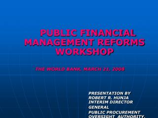 PUBLIC FINANCIAL MANAGEMENT REFORMS WORKSHOP THE WORLD BANK, MARCH 21, 2008 PRESENTATION BY 						ROBERT R. HUNJA