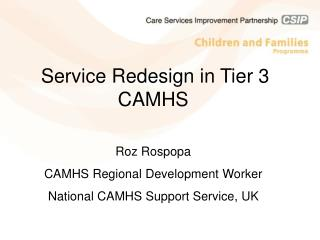 Service Redesign in Tier 3 CAMHS Roz Rospopa CAMHS Regional Development Worker