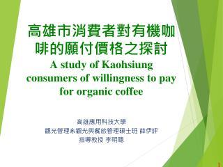 高雄市消費者對有機咖啡的願付價格之探討 A study of Kaohsiung consumers of willingness to pay for organic coffee