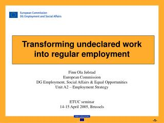 Transforming undeclared work  into regular employment  Finn Ola J lstad European Commission DG Employment, Social Affair