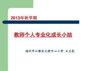 2013 年秋学期 教师个人专业化成长小结 扬州市江都区大桥中心小学 王兰花