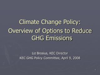 Climate Change Policy: Overview of Options to Reduce GHG Emissions Liz Brosius, KEC Director