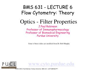 BMS 631 - LECTURE 6 Flow Cytometry: Theory Optics - Filter Properties J.Paul Robinson Professor of Immunopharmacology Pr